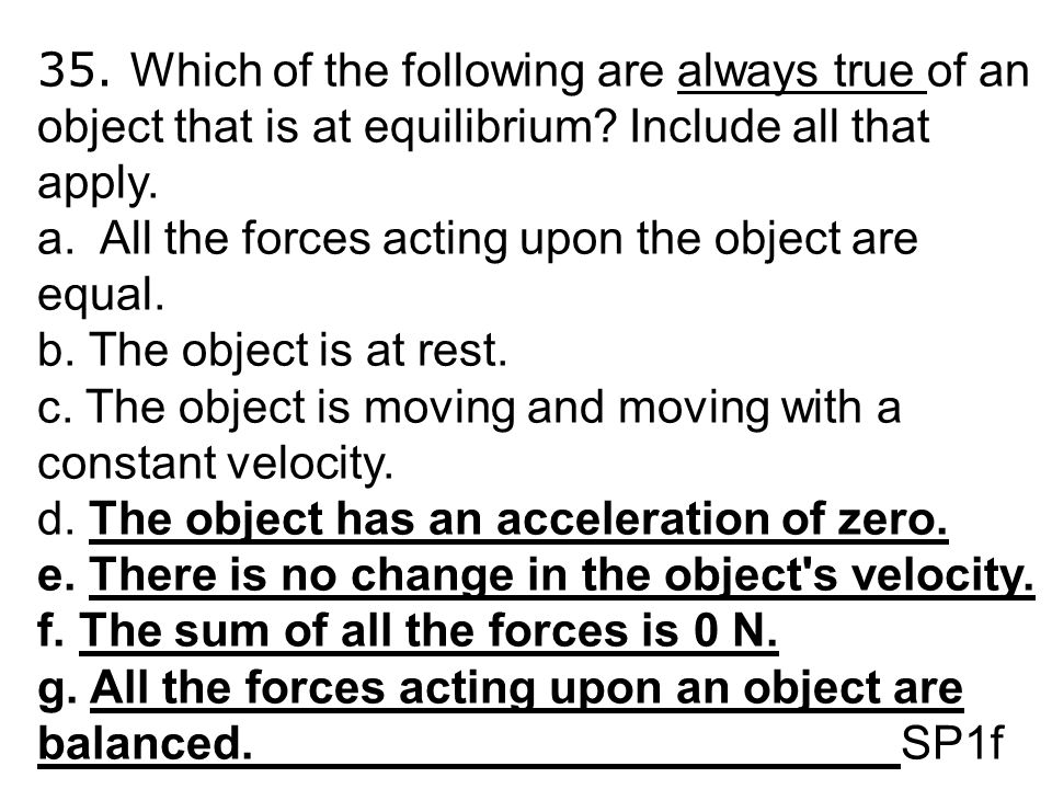 35. Which of the following are always true of an object that is at equilibrium Include all that apply.
