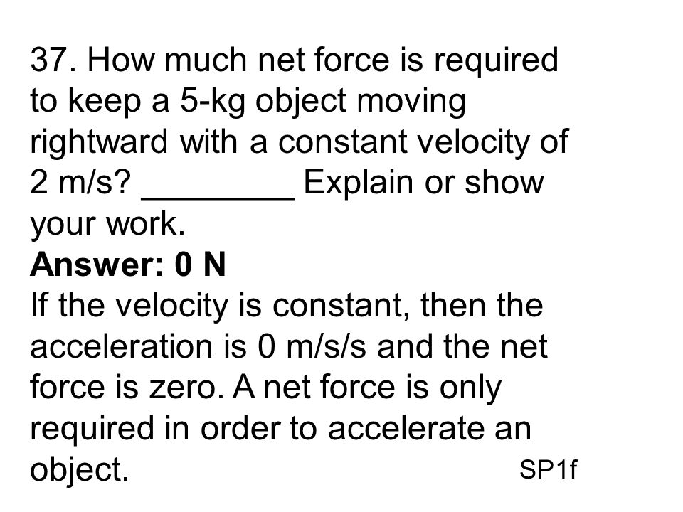 37. How much net force is required to keep a 5-kg object moving rightward with a constant velocity of 2 m/s ________ Explain or show your work.