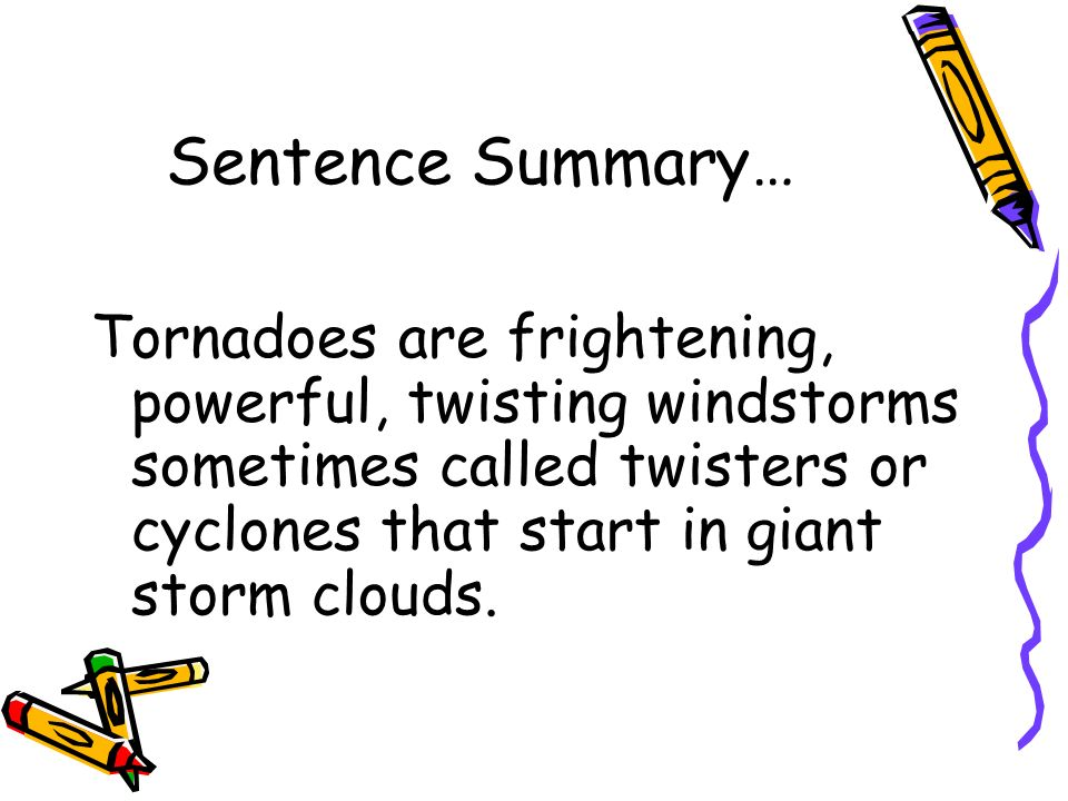 Sentence Summary… Tornadoes are frightening, powerful, twisting windstorms sometimes called twisters or cyclones that start in giant storm clouds.