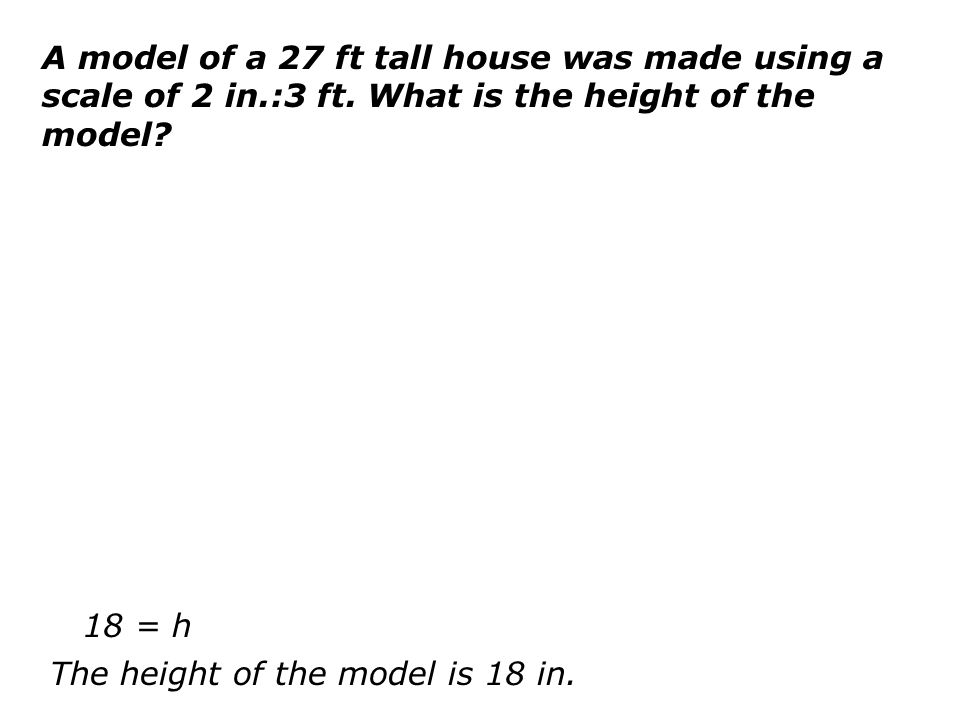 A model of a 27 ft tall house was made using a scale of 2 in. :3 ft