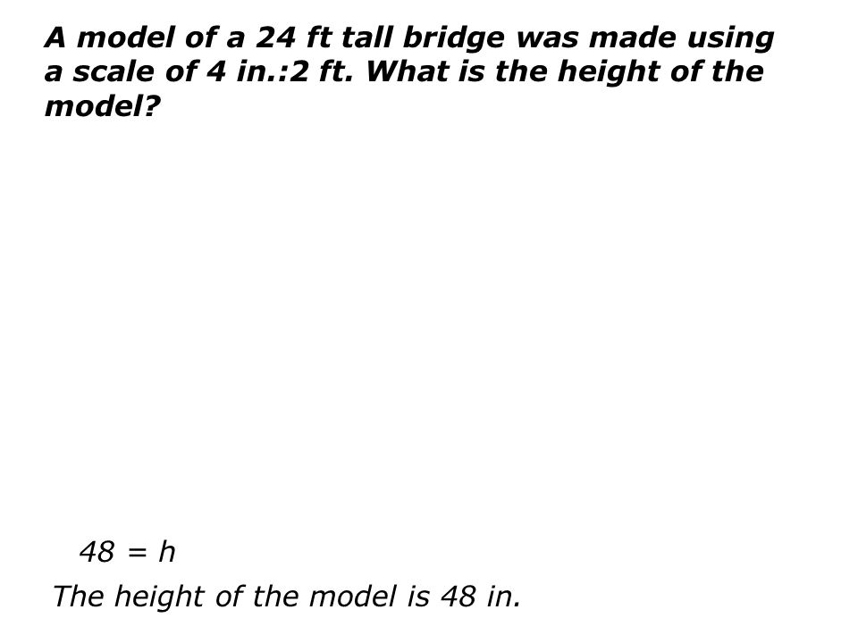 A model of a 24 ft tall bridge was made using a scale of 4 in. :2 ft