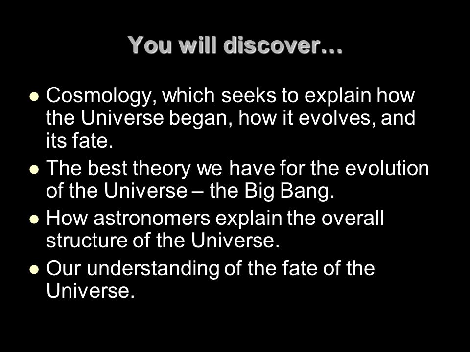 You will discover… Cosmology, which seeks to explain how the Universe began, how it evolves, and its fate.
