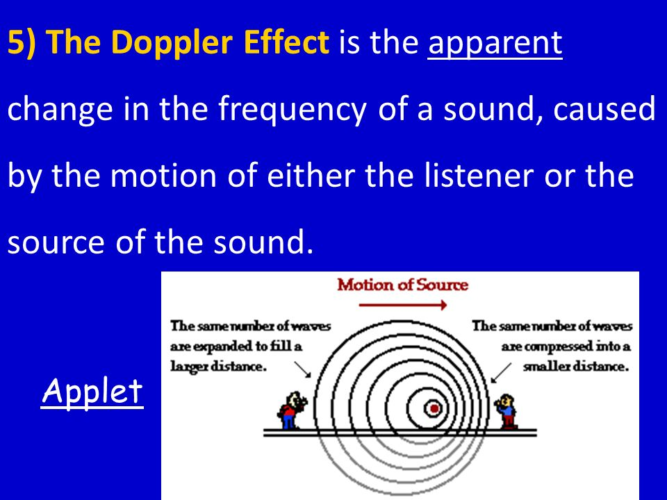 5) The Doppler Effect is the apparent change in the frequency of a sound, caused by the motion of either the listener or the source of the sound.