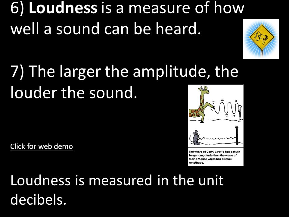 6) Loudness is a measure of how well a sound can be heard.