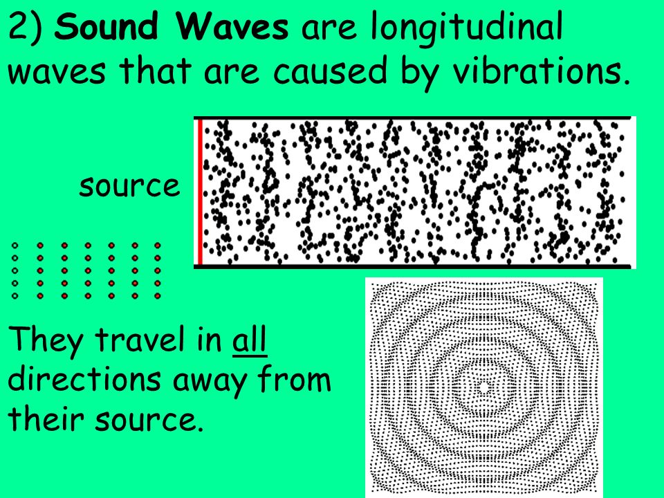 2) Sound Waves are longitudinal waves that are caused by vibrations.