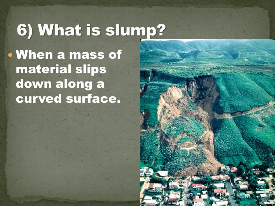 6) What is slump When a mass of material slips down along a curved surface.