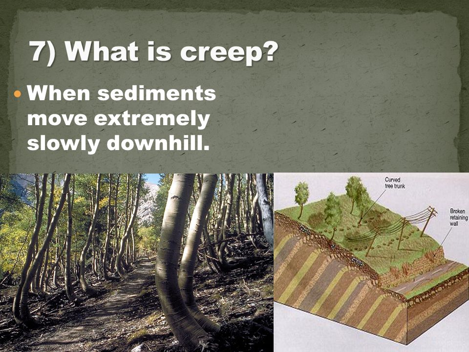 7) What is creep When sediments move extremely slowly downhill.
