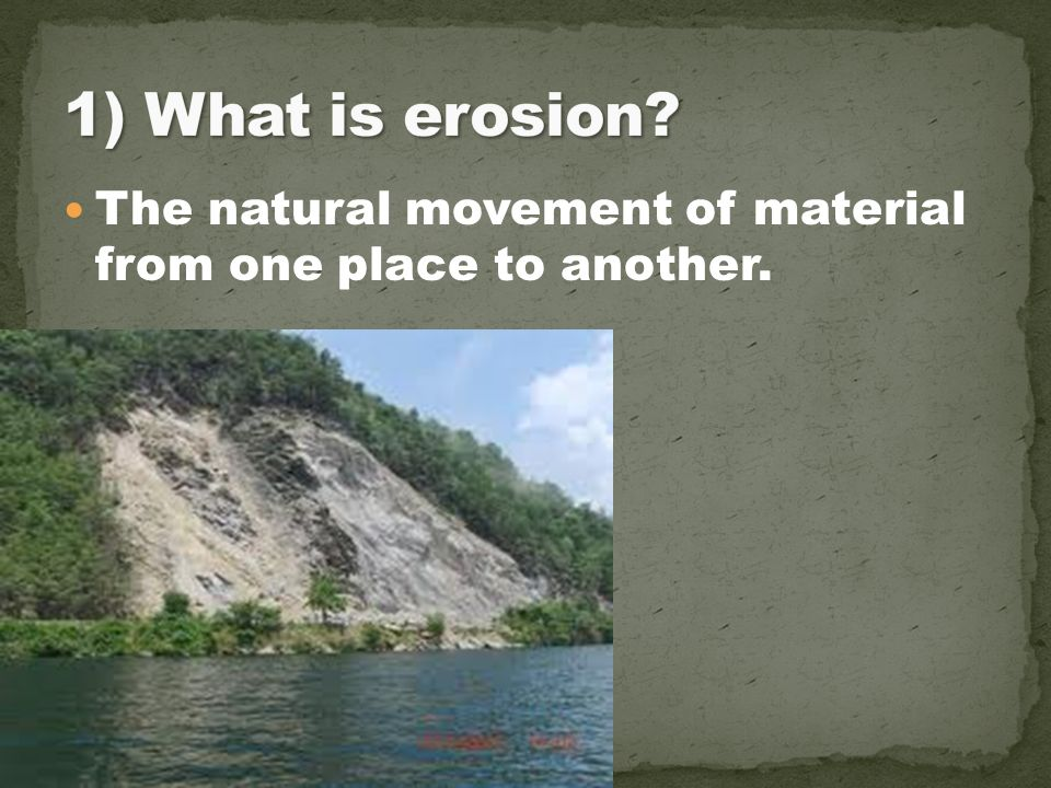 1) What is erosion The natural movement of material from one place to another.