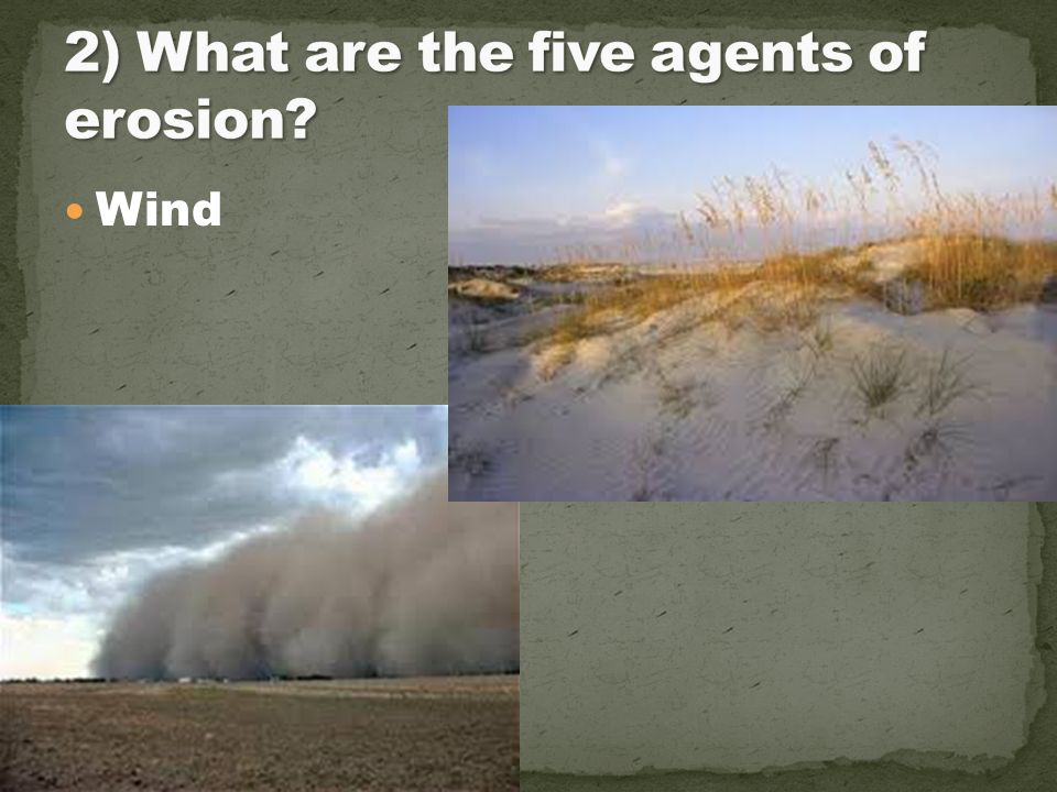 2) What are the five agents of erosion