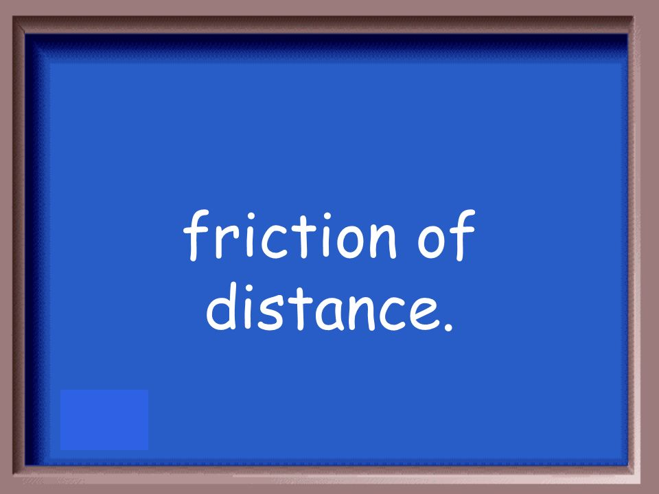 friction of distance.