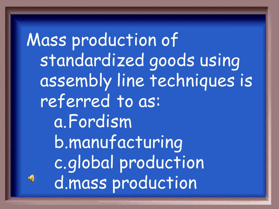Mass production of standardized goods using assembly line techniques is referred to as: