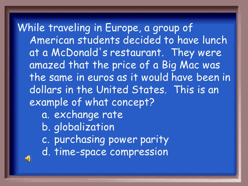 While traveling in Europe, a group of American students decided to have lunch at a McDonald s restaurant. They were amazed that the price of a Big Mac was the same in euros as it would have been in dollars in the United States. This is an example of what concept