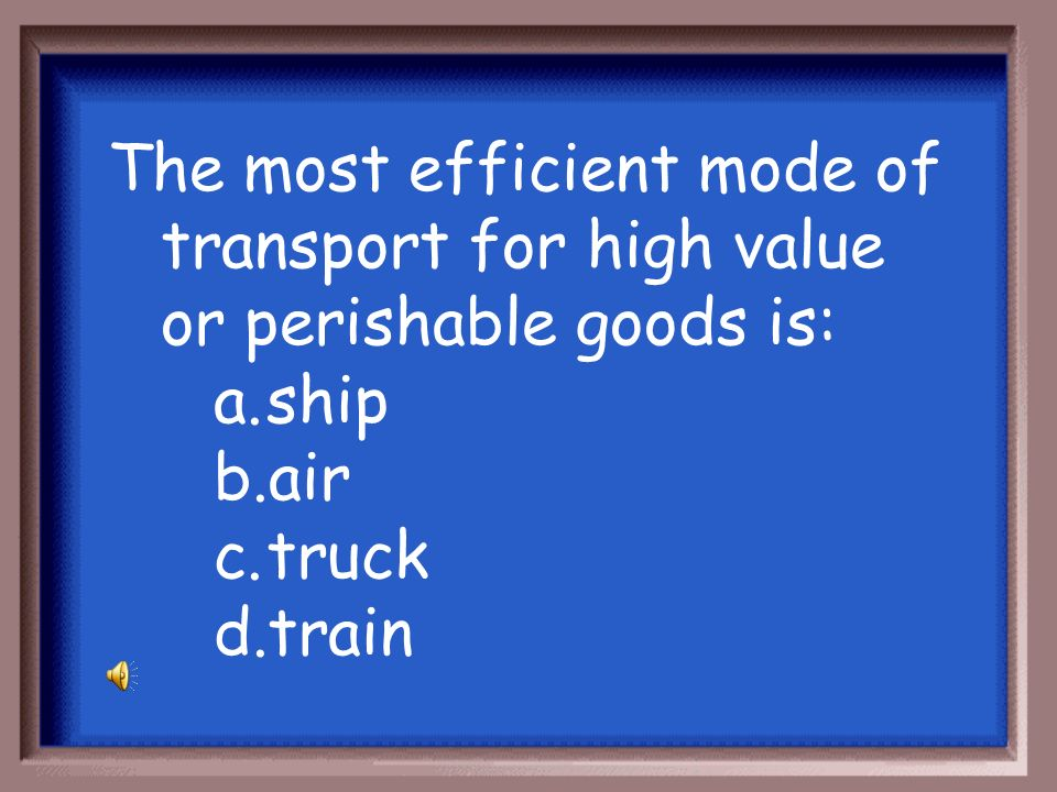 The most efficient mode of transport for high value or perishable goods is: