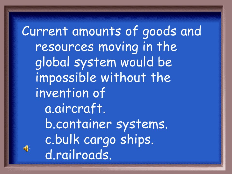 Current amounts of goods and resources moving in the global system would be impossible without the invention of