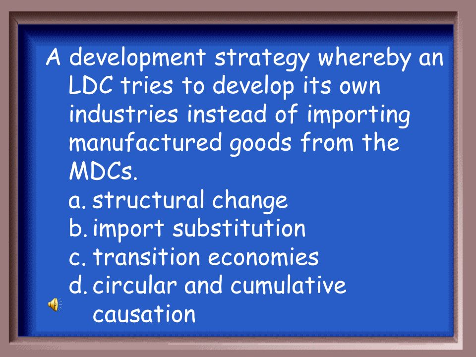 A development strategy whereby an LDC tries to develop its own industries instead of importing manufactured goods from the MDCs.