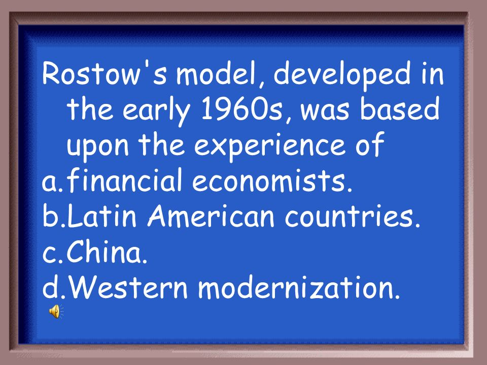 Rostow s model, developed in the early 1960s, was based upon the experience of