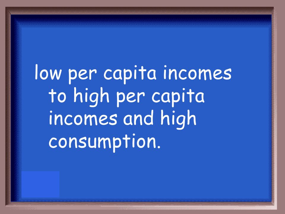 low per capita incomes to high per capita incomes and high consumption.