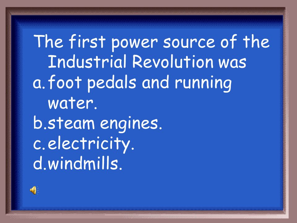 The first power source of the Industrial Revolution was