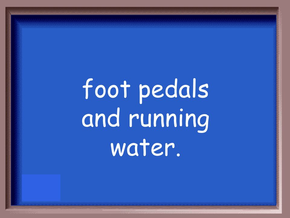 foot pedals and running water.