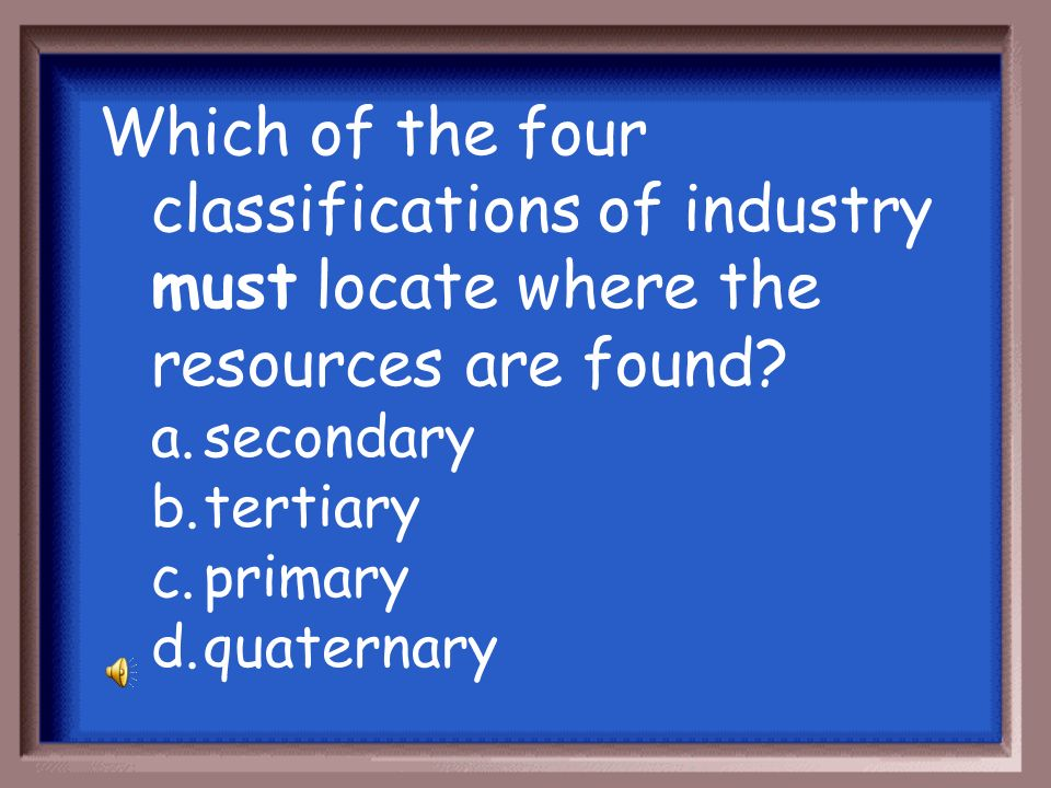 Which of the four classifications of industry must locate where the resources are found