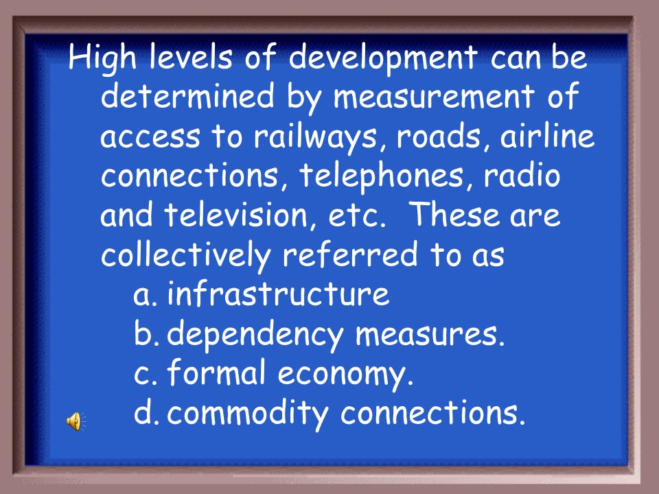 High levels of development can be determined by measurement of access to railways, roads, airline connections, telephones, radio and television, etc. These are collectively referred to as