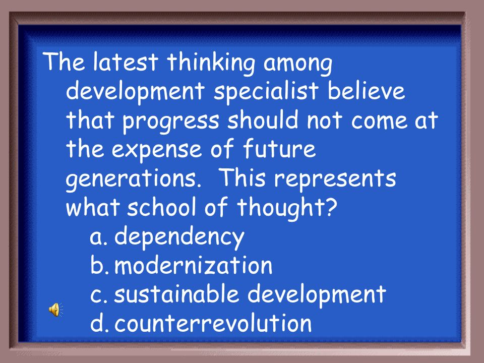 The latest thinking among development specialist believe that progress should not come at the expense of future generations. This represents what school of thought