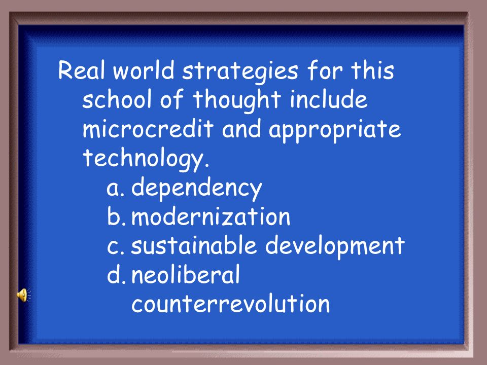 Real world strategies for this school of thought include microcredit and appropriate technology.
