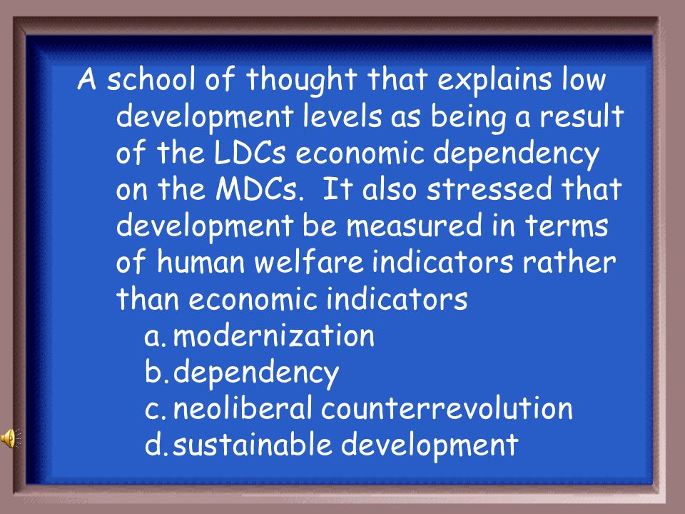 A school of thought that explains low development levels as being a result of the LDCs economic dependency on the MDCs. It also stressed that development be measured in terms of human welfare indicators rather than economic indicators