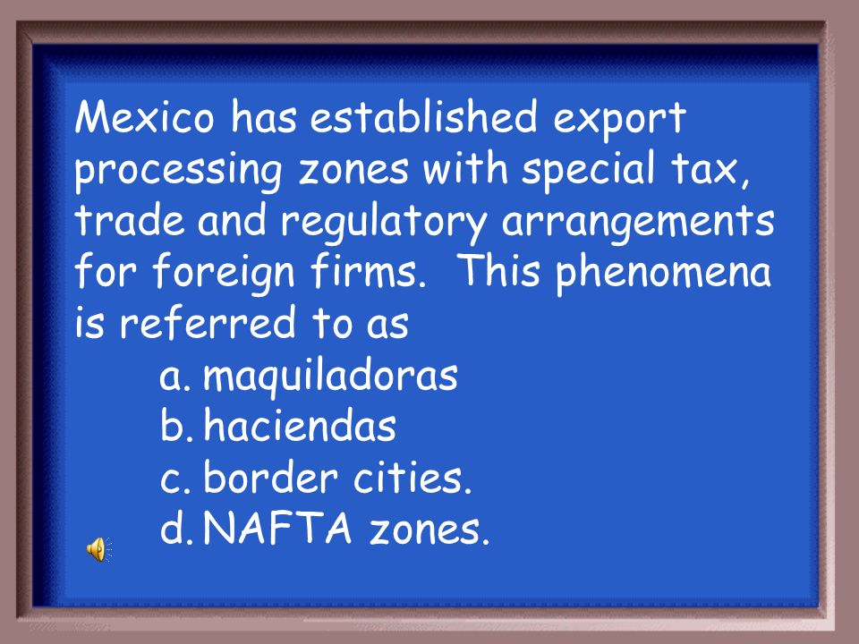 Mexico has established export processing zones with special tax, trade and regulatory arrangements for foreign firms. This phenomena is referred to as