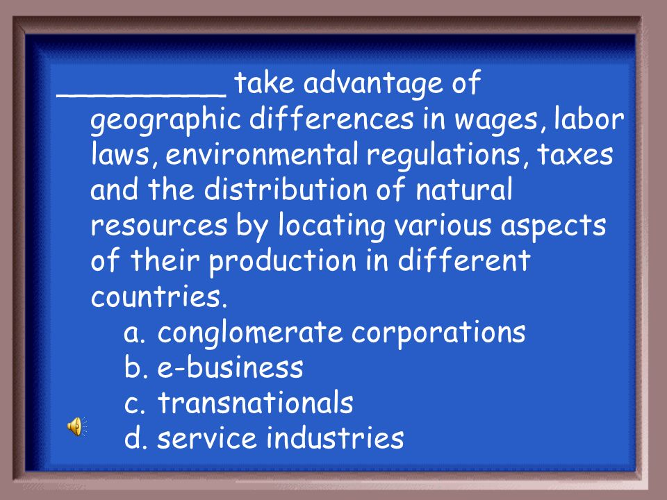 _________ take advantage of geographic differences in wages, labor laws, environmental regulations, taxes and the distribution of natural resources by locating various aspects of their production in different countries.