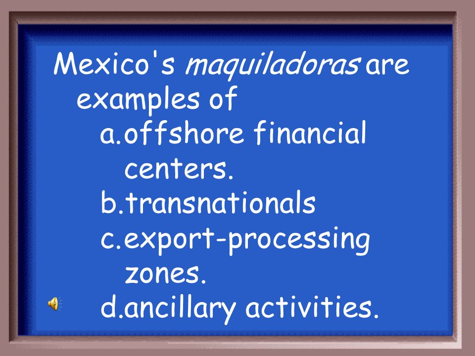 Mexico s maquiladoras are examples of