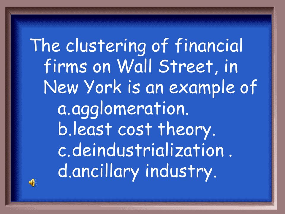The clustering of financial firms on Wall Street, in New York is an example of