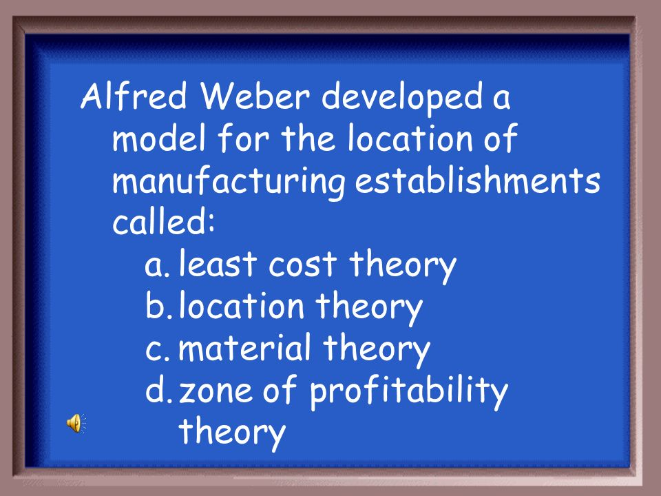 Alfred Weber developed a model for the location of manufacturing establishments called: