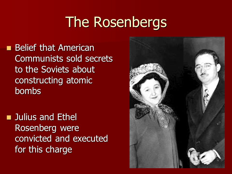 The Rosenbergs Belief that American Communists sold secrets to the Soviets about constructing atomic bombs.