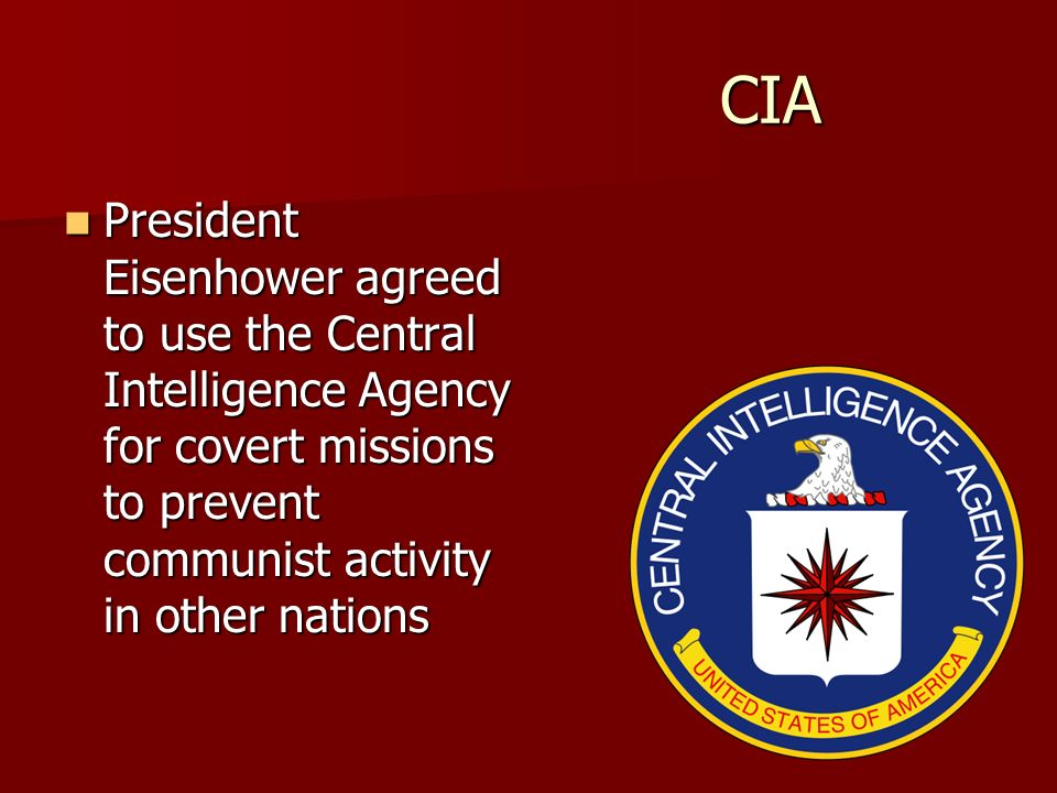 CIA President Eisenhower agreed to use the Central Intelligence Agency for covert missions to prevent communist activity in other nations.