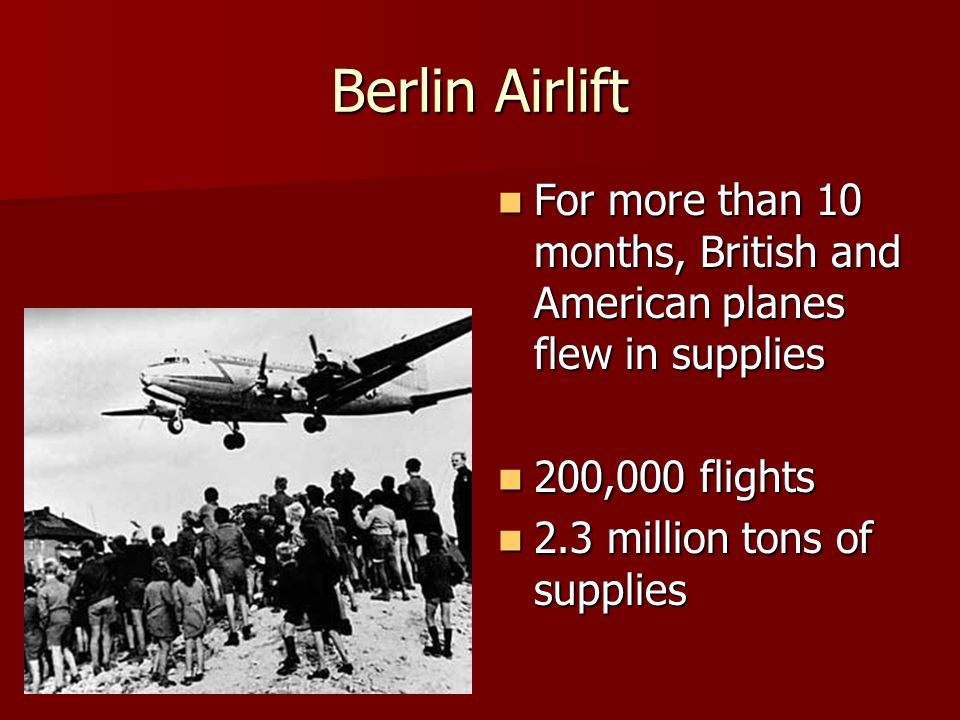 Berlin Airlift For more than 10 months, British and American planes flew in supplies. 200,000 flights.