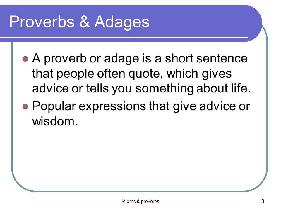 Proverbs & Adages A proverb or adage is a short sentence that people often quote, which gives advice or tells you something about life.
