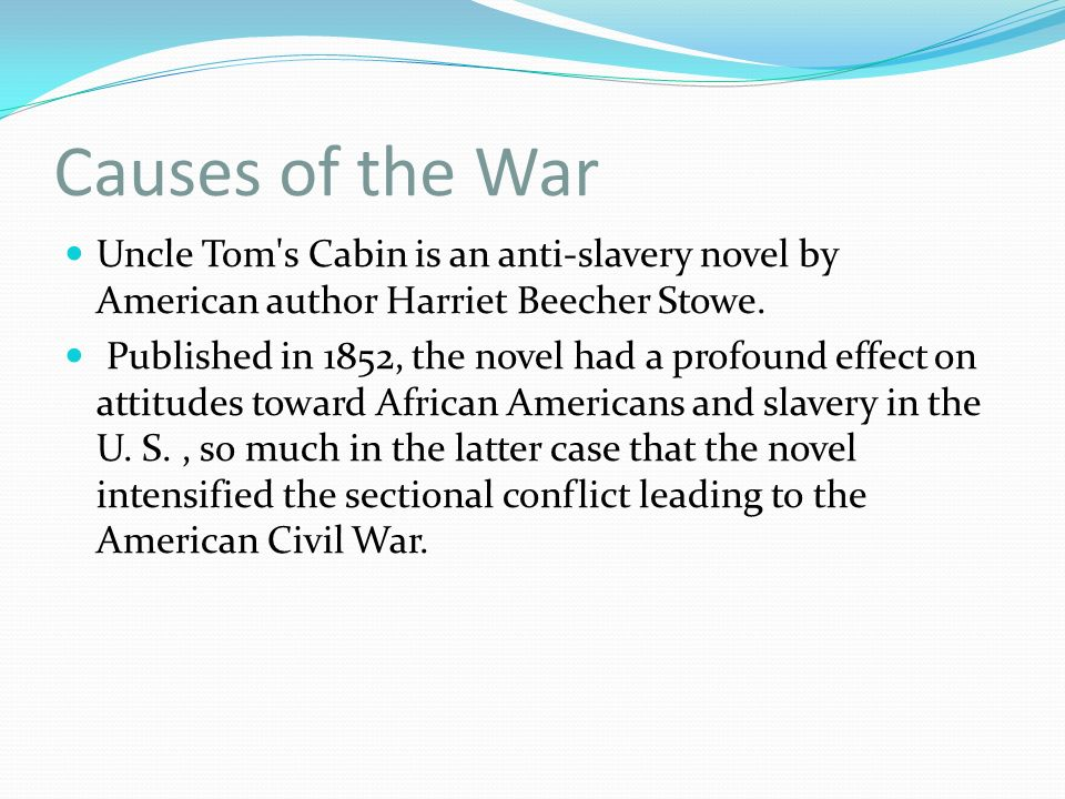 Causes of the War Uncle Tom s Cabin is an anti-slavery novel by American author Harriet Beecher Stowe.