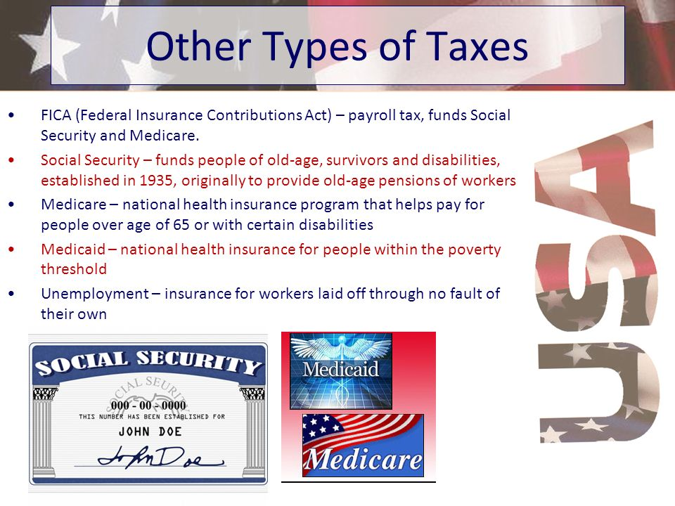 Other Types of Taxes FICA (Federal Insurance Contributions Act) – payroll tax, funds Social Security and Medicare.