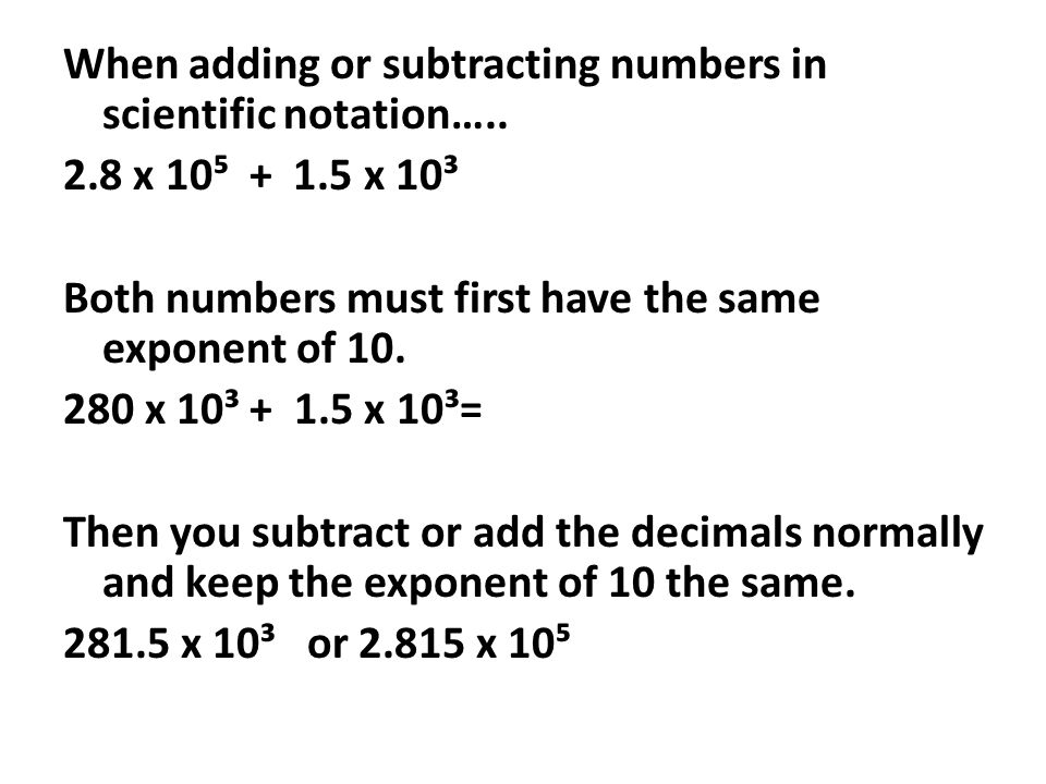When adding or subtracting numbers in scientific notation…. 2