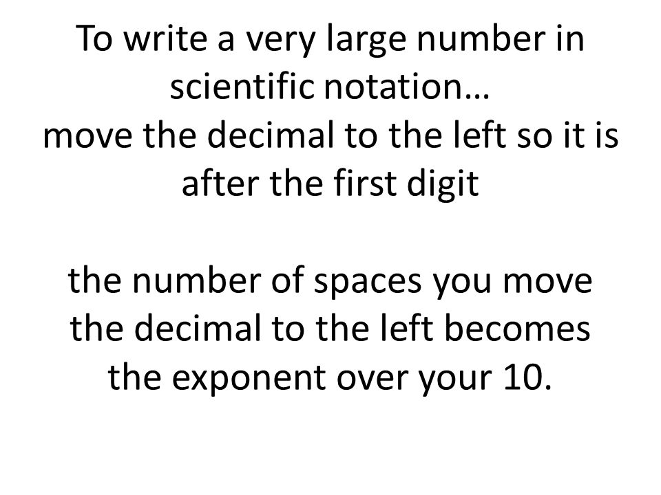 To write a very large number in scientific notation… move the decimal to the left so it is after the first digit the number of spaces you move the decimal to the left becomes the exponent over your 10.