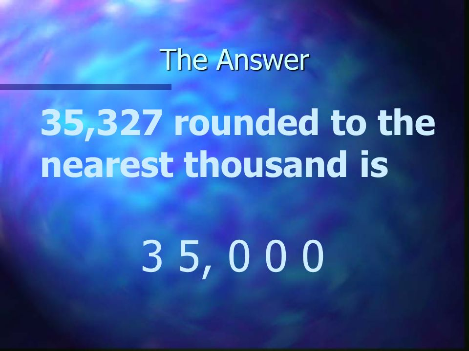 The Answer 35,327 rounded to the nearest thousand is 3 5, 0 0 0