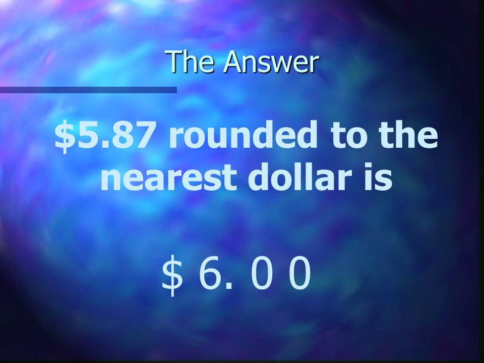 The Answer $5.87 rounded to the nearest dollar is $ 6. 0 0