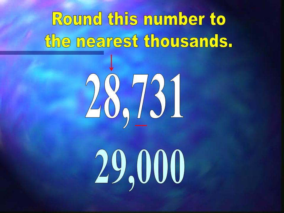 Round this number to the nearest thousands. 28,731 29,000