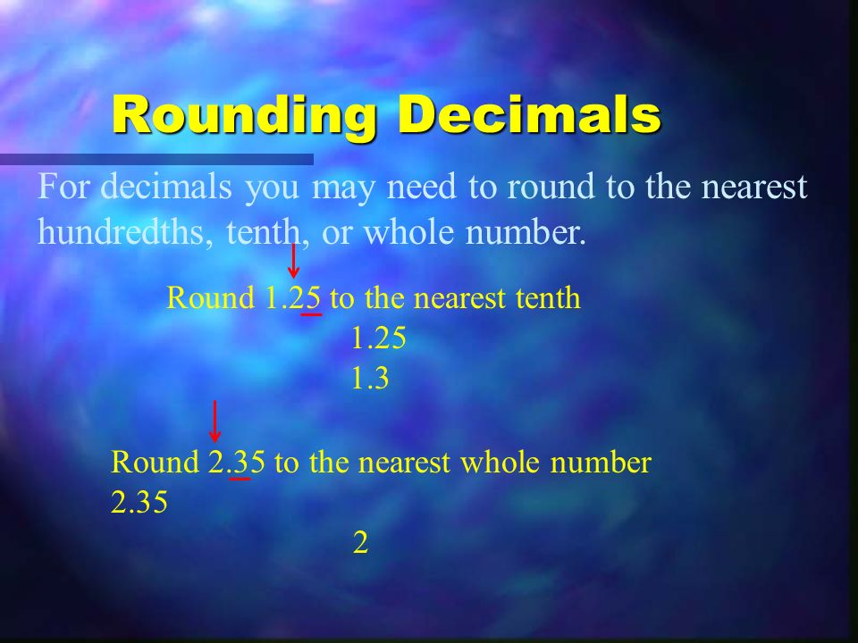 Rounding Decimals For decimals you may need to round to the nearest