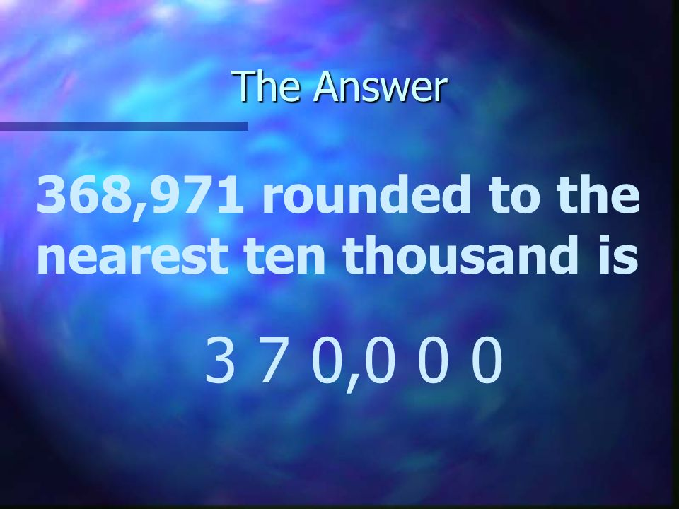 The Answer 368,971 rounded to the nearest ten thousand is 3 7 0,0 0 0