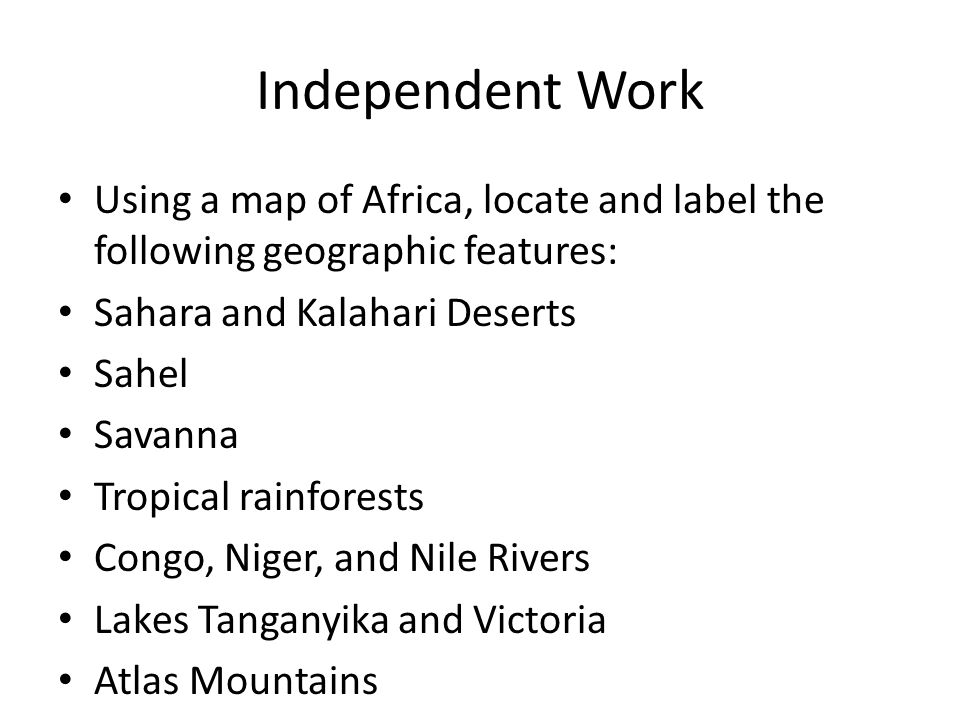Independent Work Using a map of Africa, locate and label the following geographic features: Sahara and Kalahari Deserts.