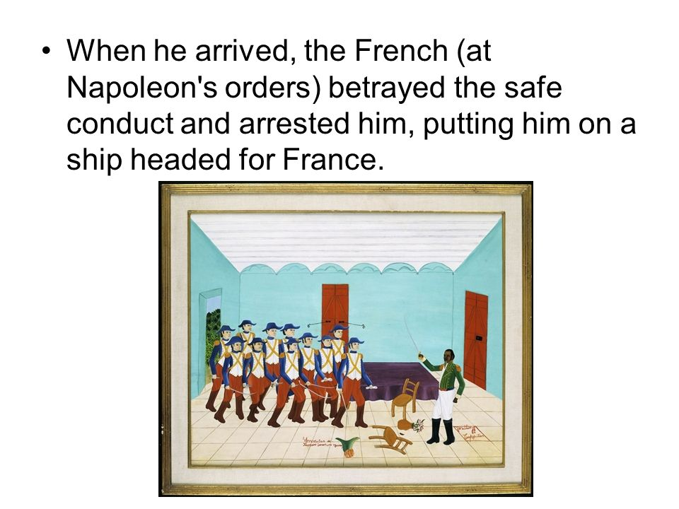 When he arrived, the French (at Napoleon s orders) betrayed the safe conduct and arrested him, putting him on a ship headed for France.