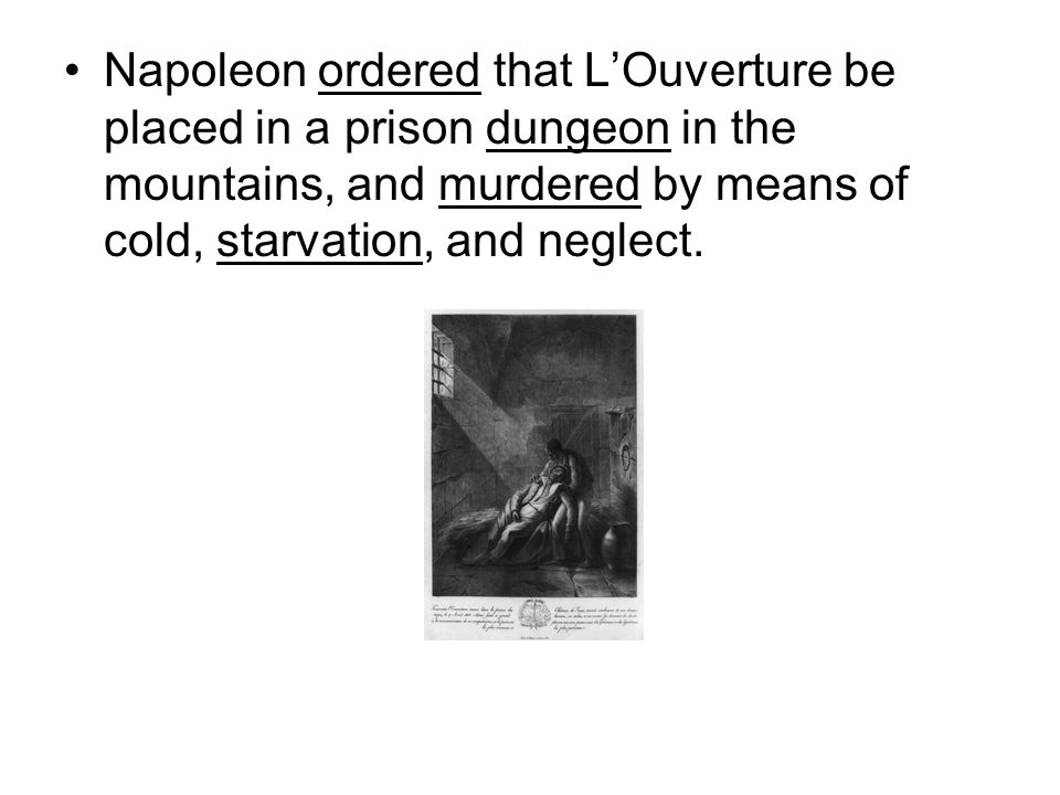 Napoleon ordered that L'Ouverture be placed in a prison dungeon in the mountains, and murdered by means of cold, starvation, and neglect.