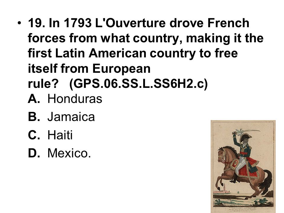19. In 1793 L Ouverture drove French forces from what country, making it the first Latin American country to free itself from European rule (GPS.06.SS.L.SS6H2.c) A. Honduras